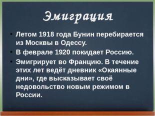 Эмиграция Летом 1918года Бунин перебирается из Москвы в Одессу. В феврале 19
