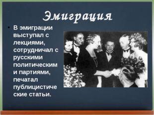 Эмиграция В эмиграции выступал с лекциями, сотрудничал с русскими политически
