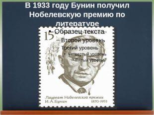 В 1933 году Бунин получил Нобелевскую премию по литературе