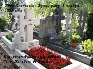 Иван Алексеевич Бунин умер 8 ноябpя 1953 года . Похоpонен Бунин на кладбище С