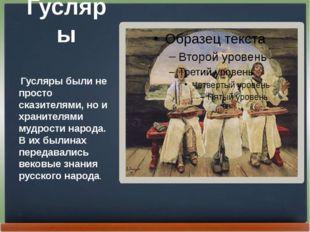 Гусляры Гусляры были не просто сказителями, но и хранителями мудрости народа.