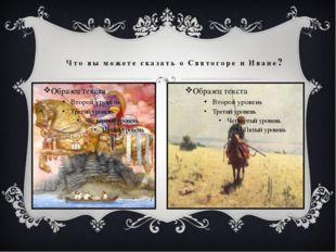 Что вы можете сказать о Святогоре и Иване?