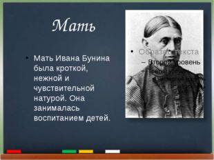 Мать Мать Ивана Бунина была кроткой, нежной и чувствительной натурой. Она за