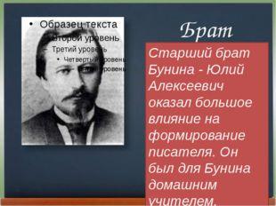 Брат Старший брат Бунина - Юлий Алексеевич оказал большое влияние на формиро