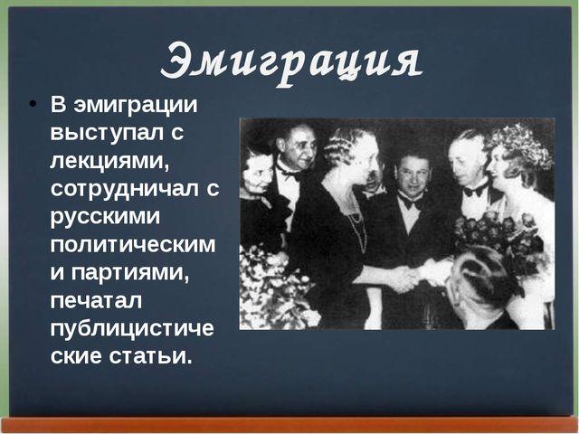 Эмиграция В эмиграции выступал с лекциями, сотрудничал с русскими политически...