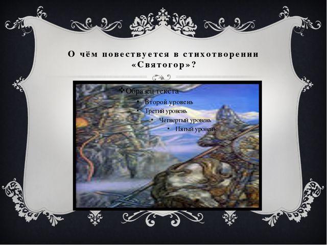 О чём повествуется в стихотворении «Святогор»?
