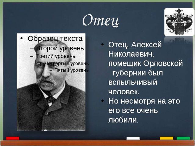 Отец Отец, Алексей Николаевич, помещик Орловской губернии был вспыльчивый че...