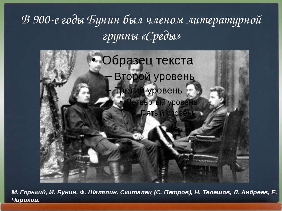 В 900-е годы Бунин был членом литературной группы «Среды» М. Горький, И. Буни...