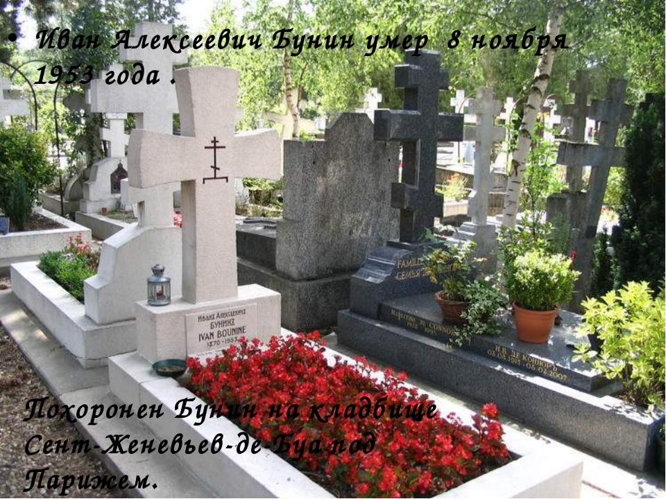 Иван Алексеевич Бунин умер 8 ноябpя 1953 года . Похоpонен Бунин на кладбище С...