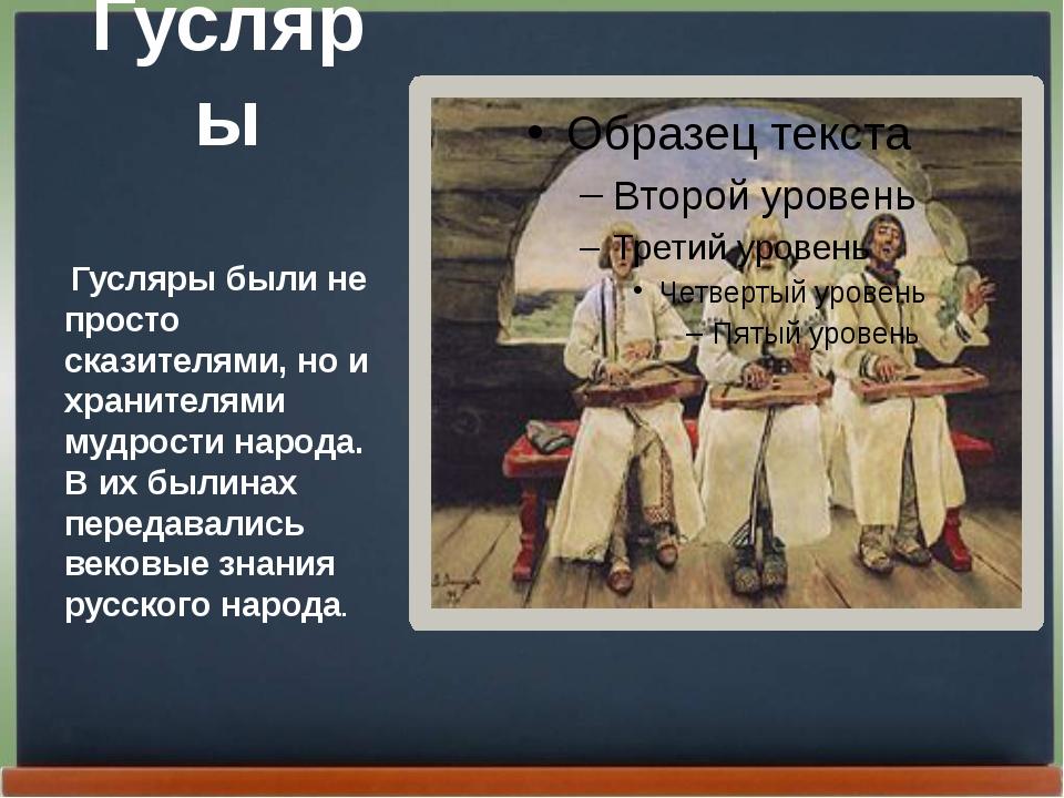 Гусляры Гусляры были не просто сказителями, но и хранителями мудрости народа....