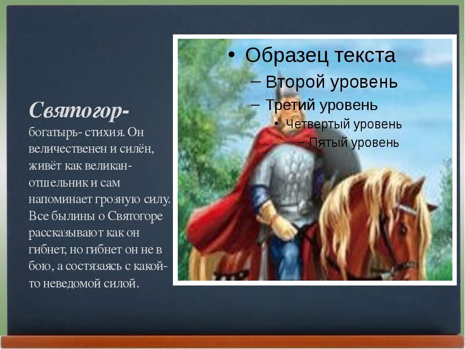 Святогор- богатырь- стихия. Он величественен и силён, живёт как великан- отше...