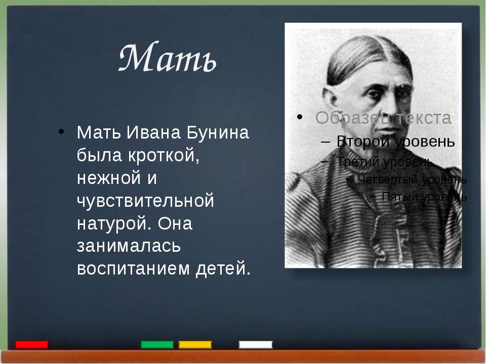Мать Мать Ивана Бунина была кроткой, нежной и чувствительной натурой. Она за...