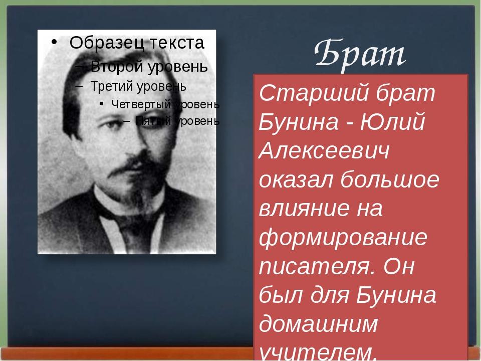 Брат Старший брат Бунина - Юлий Алексеевич оказал большое влияние на формиро...