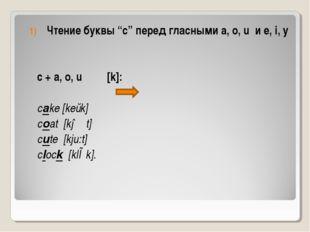 """Чтение буквы """"c"""" перед гласными a, o, u и e, i, y c + a, o, u [k]: cake [keɩk"""