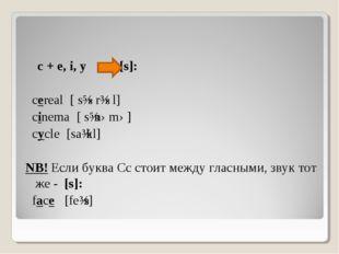c + e, i, y [s]: cereal [׳ sɪərɩəl] cinema [׳ sɪnəmə] cycle [saɩkl] NB! Если
