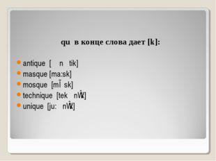 qu в конце слова дает [k]: antique [ᴂn ׳tik] masque [ma:sk] mosque [mɒsk] te