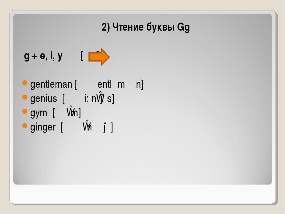 2) Чтение буквы Gg g + e, i, y [ʤ]: gentleman [׳ ʤentlˏmᴂn] genius [׳ ʤi: nɪ...