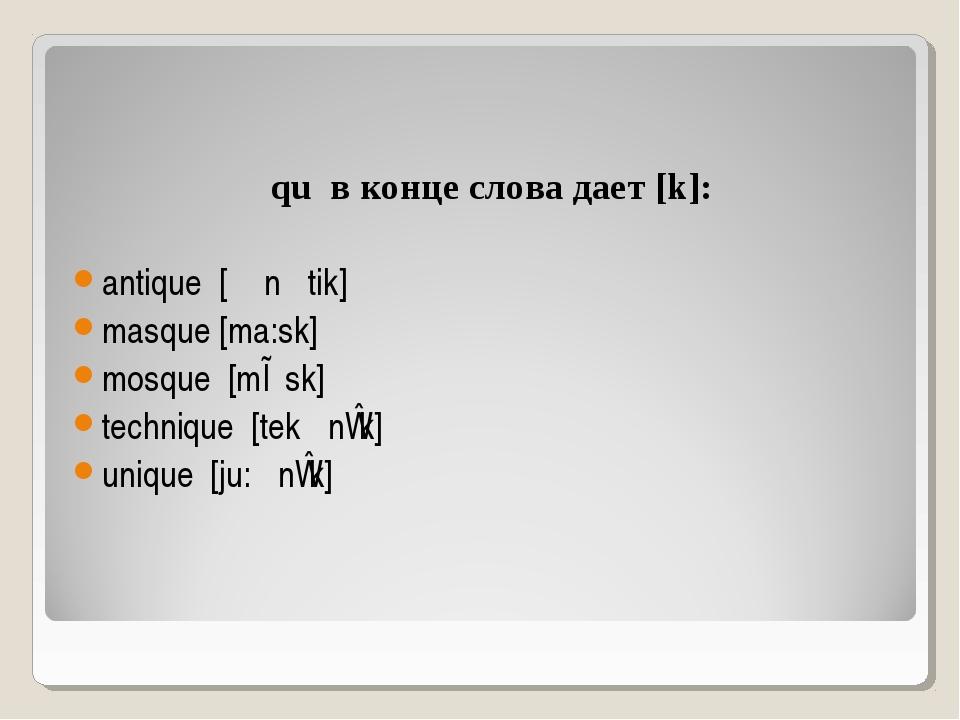 qu в конце слова дает [k]: antique [ᴂn ׳tik] masque [ma:sk] mosque [mɒsk] te...