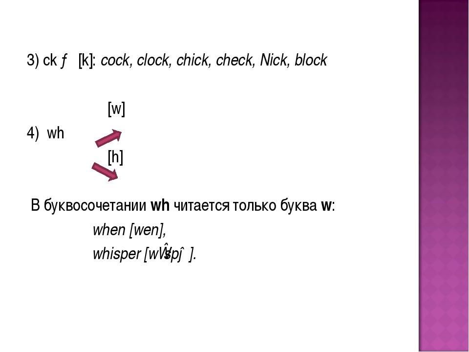 3) ck → [k]: cock, clock, chick, check, Nick, block [w] 4) wh [h] В буквосоч...