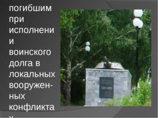 Памятник погибшим при исполнении воинского долга в локальных вооружен- ных ко