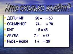 ДЕЛЬФИН 20 +  = 50 ОСЬМИНОГ 74 -  = 70 КИТ  - 5 = 45 АКУЛА 7 +  = 37 Рыб