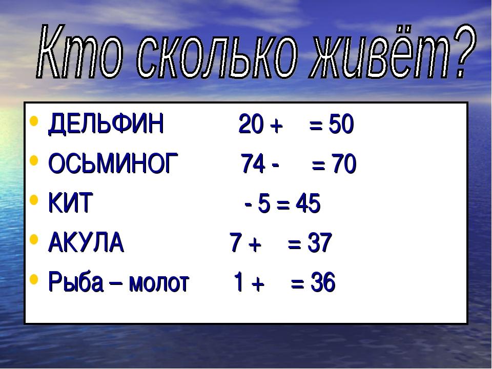 ДЕЛЬФИН 20 +  = 50 ОСЬМИНОГ 74 -  = 70 КИТ  - 5 = 45 АКУЛА 7 +  = 37 Рыб...