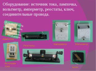 Оборудование: источник тока, лампочка, вольтметр, амперметр, реостаты, ключ,