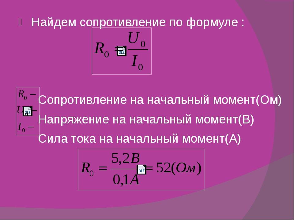 Найдем сопротивление по формуле : Сопротивление на начальный момент(Ом) Напря...