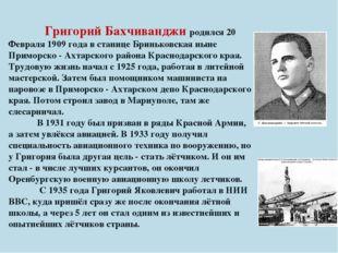 Григорий Бахчиванджи родился 20 Февраля 1909 года в станице Бриньковская нын