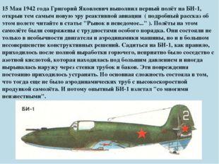 15 Мая 1942 года Григорий Яковлевич выполнил первый полёт на БИ-1, открыв тем