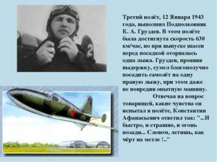 Третий полёт, 12 Января 1943 года, выполнил Подполковник К. А. Груздев. В это