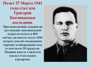 Полет 27 Марта 1943 года стал для Григория Бахчиванджи последним. При выполне