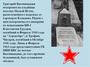 Григорий Бахчиванджи похоронен на кладбище поселка Малый Исток, расположенног
