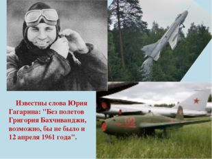 """Известны слова Юрия Гагарина: """"Без полетов Григория Бахчиванджи, возможно, б"""