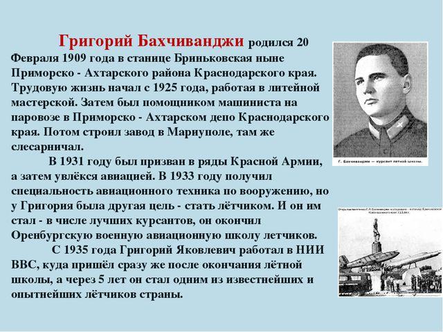 Григорий Бахчиванджи родился 20 Февраля 1909 года в станице Бриньковская нын...