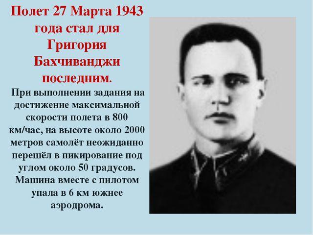 Полет 27 Марта 1943 года стал для Григория Бахчиванджи последним. При выполне...