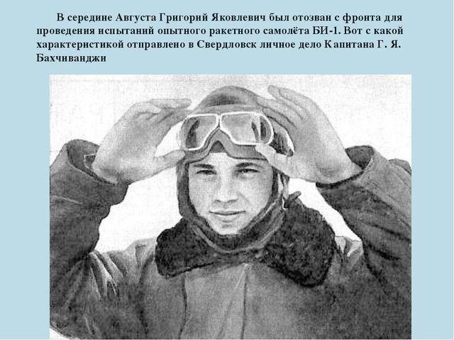 В середине Августа Григорий Яковлевич был отозван с фронта для проведения ис...