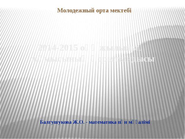 2014-2015 оқү жылының жұмысының қорытындысы Молодежный орта мектебі Балгушуко...