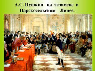 А.С. Пушкин на экзамене в Царскосельском Лицее.