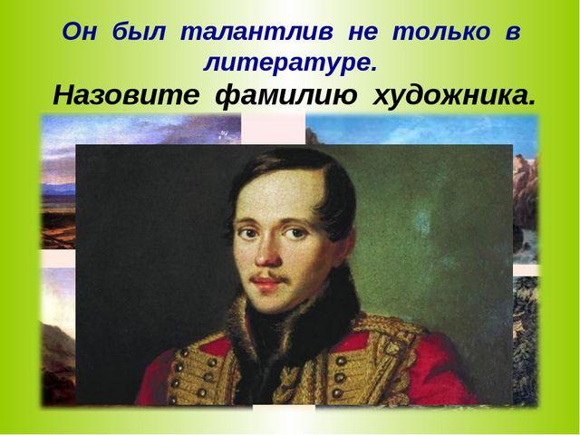 Он был талантлив не только в литературе. Назовите фамилию художника.