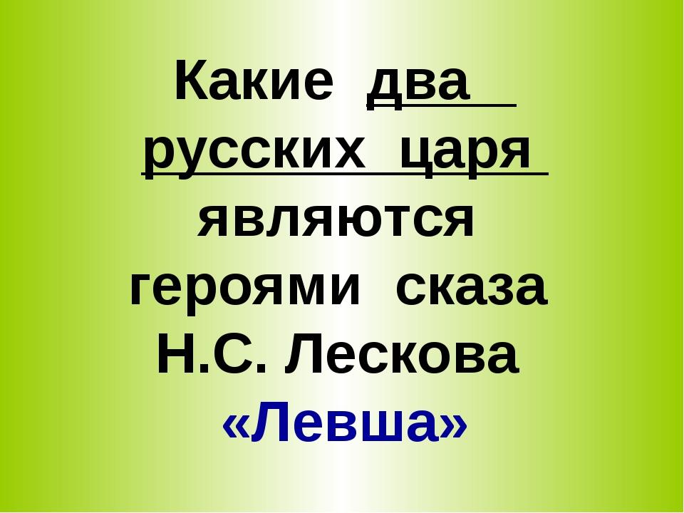 Какие два русских царя являются героями сказа Н.С. Лескова «Левша»
