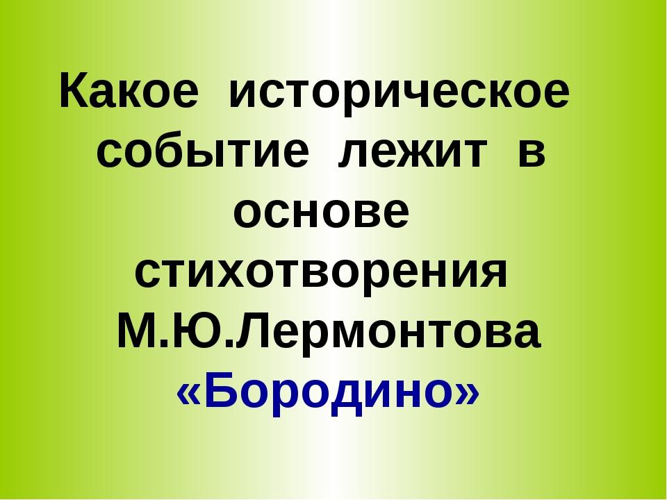 Какое историческое событие лежит в основе стихотворения М.Ю.Лермонтова «Бород...