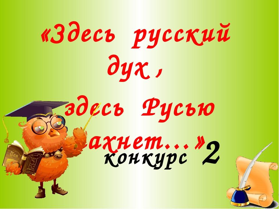 конкурс 2 «Здесь русский дух , здесь Русью пахнет…»