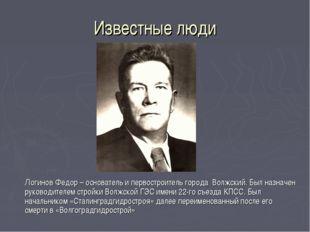 Известные люди Логинов Федор – основатель и первостроитель города Волжский.