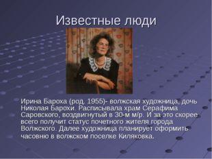 Известные люди Ирина Бароха (род. 1955)- волжская художница, дочь Николая Ба