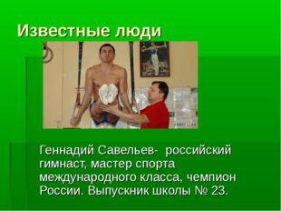 Известные люди Геннадий Савельев- российский гимнаст, мастер спорта междуна