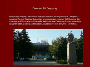Памятник Я.М.Свердлову У кинотеатра «Спутник» расположен еще один мемориал,