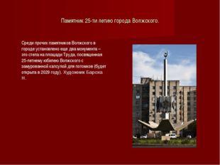 Памятник 25-ти летию города Волжского. Среди прочих памятников Волжского в г