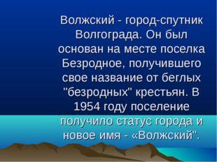 Волжский - город-спутник Волгограда. Он был основан на месте поселка Безродно