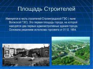 Площадь Строителей Именуется в честь строителей Сталинградской ГЭС ( ныне Вол